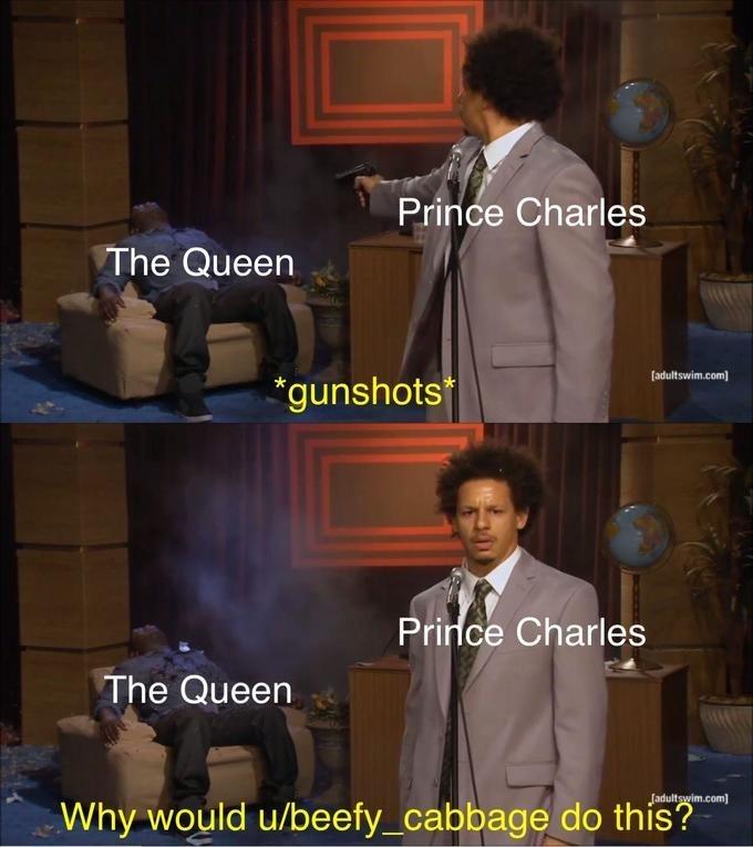 "queen elizabeth death meme - Photo caption - Prince Charles The Queen [adultswim.com ""gunshots Prince Charles The Queen Jadultswim.com Why would u/beefy_cabbage do this?"