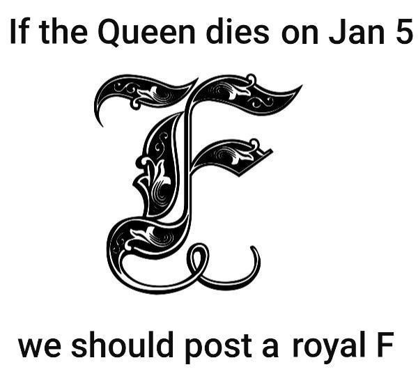 queen elizabeth death meme - Text - If the Queen dies on Jan 5 we should post a royal F