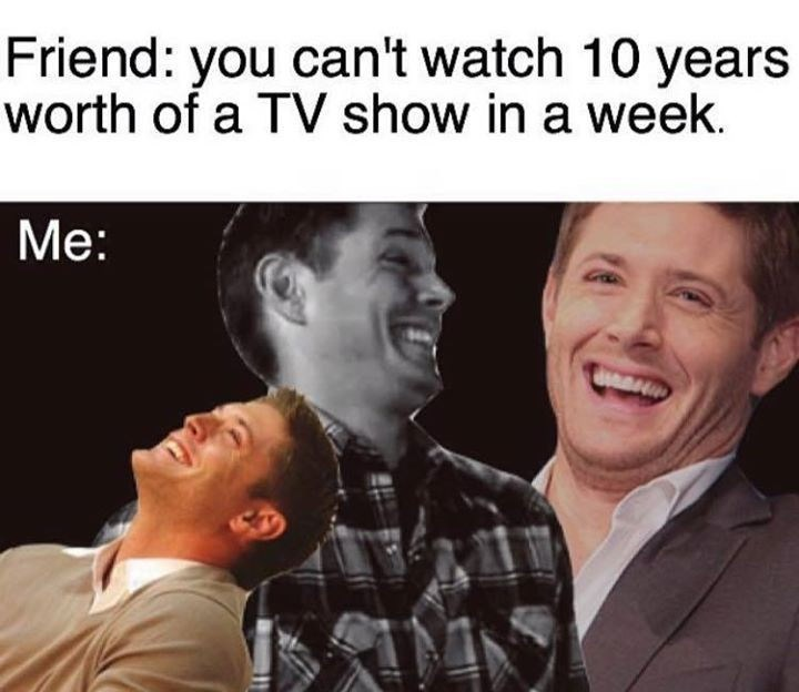 "Caption that reads, ""Friend: you can't watch 10 years worth of a tv show in a week"" above a pic of Dean Winchester laughing hysterically"