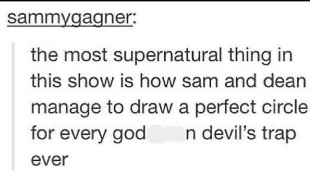 "Tumblr post that reads, ""The most supernatural thing in this show is how Sam and Dean manage to draw a perfect circle for every goddamn devil's trap ever"""