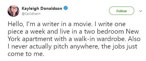 Text - Kayleigh Donaldson Follow @Ceilidhann Hello, I'm a writer in a movie. I write one piece a week and live in a two bedroom New York apartment with a walk-in wardrobe. Also I never actually pitch anywhere, the jobs just come to me