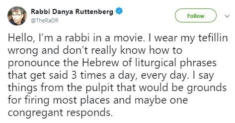 Text - Rabbi Danya Ruttenberg Follow @TheRaDR Hello, I'm a rabbi in a movie. I wear my tefillin wrong and don't really know how to pronounce the Hebrew of liturgical phrases that get said 3 times a day, every day. I say things from the pulpit that would be grounds for firing most places and maybe one congregant responds.