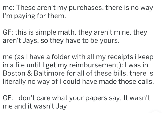 Text - me: These aren't my purchases, there is no way I'm paying for them. GF: this is simple math, they aren't mine, they aren't Jays, so they have to be yours. (as I have a folder with all my receipts i keep in a file until get my reimbursement): I was in Boston & Baltimore for all of these bills, there is literally no way of I could have made those calls. GF: I don't care what your papers say, It wasn't me and it wasn't Jay