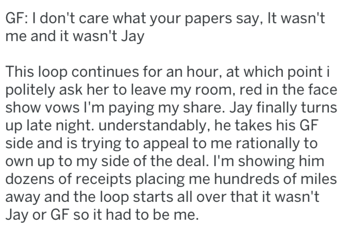 Text - GF: I don't care what your papers say, It wasn't me and it wasn't Jay This loop continues for an hour, at which point i politely ask her to leave my room, red in the face show vows I'm paying my share. Jay finally turns up late night. understandably, he takes his GF side and is trying to appeal to me rationally to own up to my side of the deal. I'm showing him dozens of receipts placing me hundreds of miles away and the loop starts all over that it wasn't Jay or GF so it had to be me.