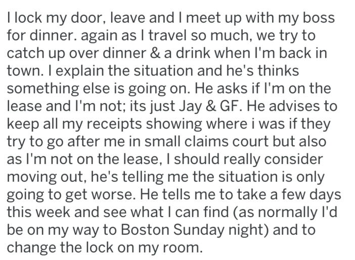 Text - I lock my door, leave and I meet up with my boss for dinner. again as I travel so much, we try to catch up over dinner & a drink when I'm back in town. I explain the situation and he's thinks something else is going on. He asks if I'm on the lease and I'm not; its just Jay & GF. He advises to keep all my receipts showing where i was if they try to go after me in small claims court but also as I'm not on the lease, I should really consider moving out, he's telling me the situation is only