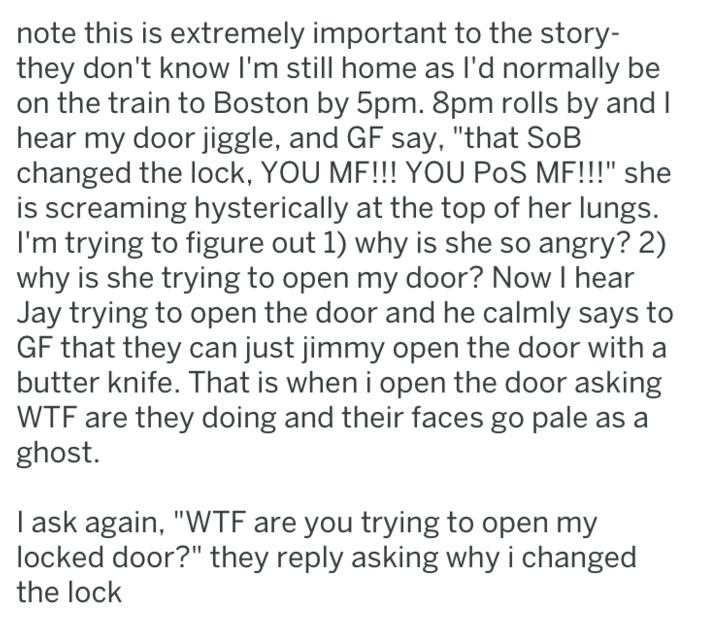 """Text - note this is extremely important to the story- they don't know I'm still home as I'd normally be on the train to Boston by 5pm. 8pm rolls by and I hear my door jiggle, and GF say, """"that SoB changed the lock, YOU MF!!! YOU PoS MF!!!"""" she is screaming hysterically at the top of her lungs. I'm trying to figure out 1) why is she so angry? 2) why is she trying to open my door? Now I hear Jay trying to open the door and he calmly says to GF that they can just jimmy open the door with a butter k"""
