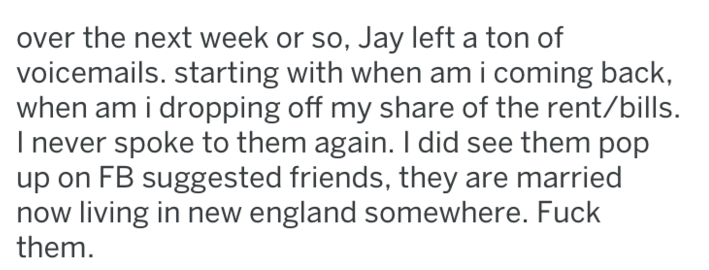 Text - over the next week or so, Jay left a ton of voicemails. starting with when am i coming back, when am i dropping off my share of the rent/bills. Inever spoke to them again. I did see them pop up on FB suggested friends, they are married now living in new england somewhere. Fuck them