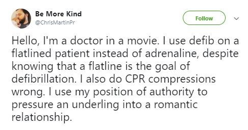 Text - Be More Kind Follow @ChrisMartinPr Hello, I'm a doctor in a movie. I use defib on a flatlined patient instead of adrenaline, despite knowing that a flatline is the goal of defibrillation. I also do CPR compressions wrong. I use my position of authority to pressure an underling into a romantic relationship