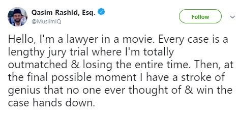 Text - Qasim Rashid, Esq Follow @MuslimlQ Hello, I'm a lawyer in a movie. Every case is a lengthy jury trial where I'm totally outmatched & losing the entire time. Then, at the final possible moment I have a stroke of genius that no one ever thought of & win the case hands down.