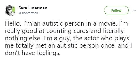 Text - Sara Luterman Follow @slooterman Hello, I'm an autistic person in a movie. I'm really good at counting cards and literally nothing else. I'm a guy, the actor who plays me totally met an autistic person once, and I don't have feelings.