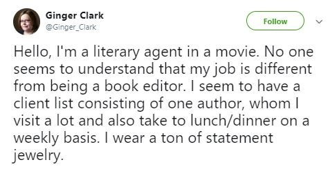 Text - Ginger Clark @Ginger Clark Follow Hello, I'm a literary agent in a movie. No one seems to understand that my job is different from being a book editor. I seem to have a client list consisting of one author, whom I visit a lot and also take to lunch/dinner on a weekly basis. I wear a ton of statement jewelry