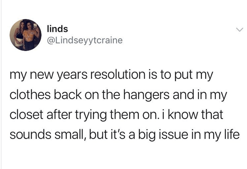 Text - linds @Lindseyytcraine my new years resolution is to put my clothes back on the hangers and in my closet after trying them on. i know that sounds small, but it's a big issue in my