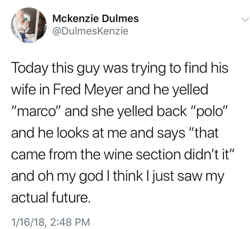"Text - Mckenzie Dulmes @DulmesKenzie Today this guy was trying to find his wife in Fred Meyer and he yelled ""marco"" and she yelled back ""polo"" and he looks at me and says ""that came from the wine section didn't it"" and oh my god I think I just saw my actual future. 1/16/18, 2:48 PM"