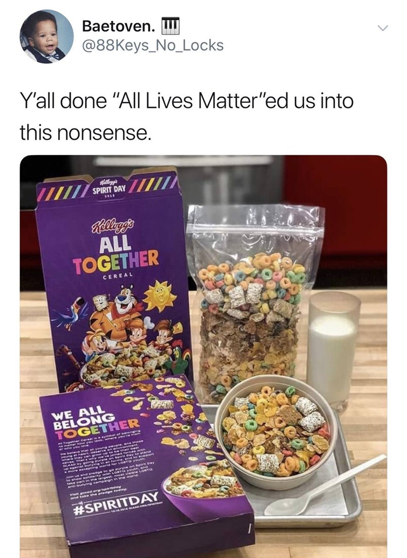 "Meal - Baetoven. @88Keys_No_Locks Y'all done ""All Lives Matter""ed us into this nonsense. Killogg's SPIRIT DAY Rllyg's ALL TOGETHER CEREAL WE ALL BELONG TOGETHER #SPIRITDAY"