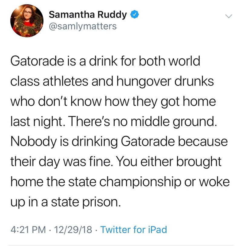 Text - Samantha Ruddy @samlymatters Gatorade is a drink for both world class athletes and hungover drunks who don't know how they got home last night. There's no middle ground. Nobody is drinking Gatorade because their day was fine. You either brought home the state championship or woke up in a state prison. 4:21 PM 12/29/18 Twitter for iPad