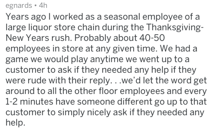 Text - egnards 4h Years ago I worked as a seasonal employee of a large liquor store chain during the Thanksgiving- New Years rush. Probably about 40-50 employees in store at any given time. We had game we would play anytime we went up to a customer to ask if they needed any help if they were rude with their reply. ..we'd let the word get around to all the other floor employees and every 1-2 minutes have someone different go up to that customer to simply nicely ask if they needed any help.