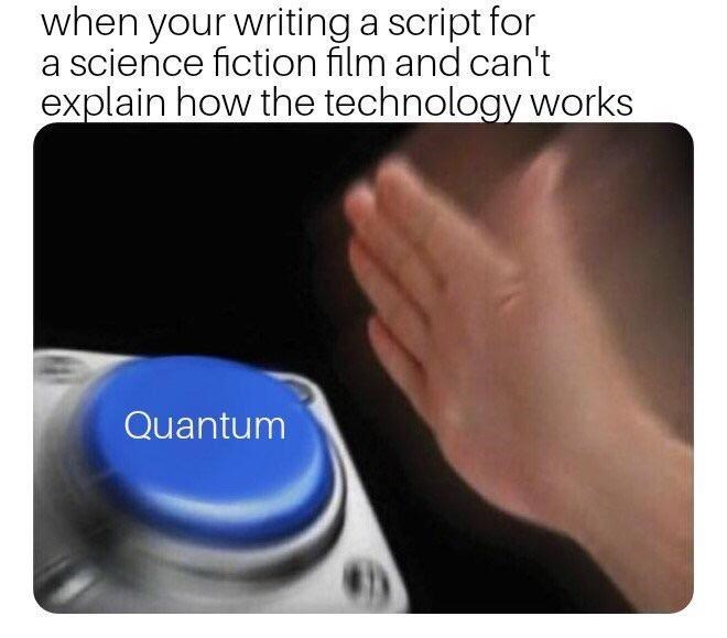 Text - when your writing a script for a science fiction film and can't explain how the technology works Quantum