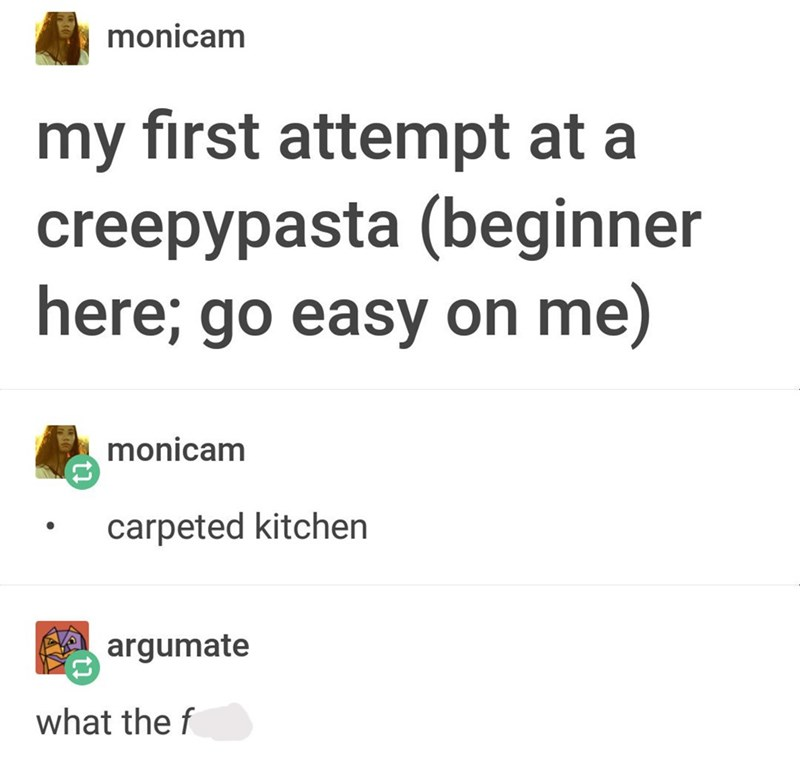 """Tumblr post that reads, """"My first attempt at a creepypasta; 'Carpeted kitchen;' What the f*ck"""""""