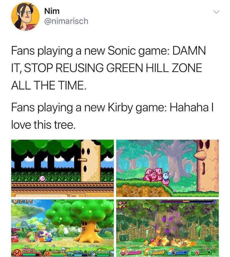 Organism - Nim @nimarisch Fans playing a new Sonic game: DAMN IT, STOP REUSING GREEN HILL ZONE ALL THE TIME. Fans playing a new Kirby game: Hahaha I love this tree. K2816 スピーラッズ 1P ephesolel Elidibus Yoshi TS4 creetz cammate 3 AP