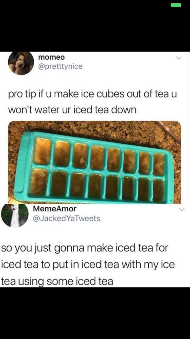 Font - momeo @pretttynice pro tip if u make ice cubes out of tea u won't water ur iced tea down MemeAmor @JackedYaTweets so you just gonna make iced tea for iced tea to put in iced tea with my ice tea using some iced tea