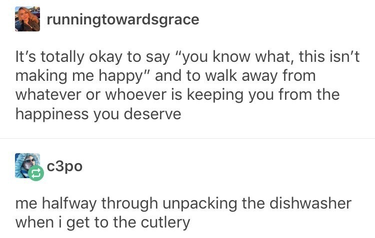 "Text - runningtowardsgrace It's totally okay to say ""you know what, this isn't making me happy"" and to walk away from whatever or whoever is keeping you from the happiness you deserve сЗро me halfway through unpacking the dishwasher when i get to the cutlery"