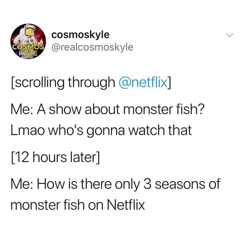 Text - cosmoskyle COSMOS @realcosmoskyle KYLE [scrolling through @netflix] Me: A show about monster fish? Lmao who's gonna watch that [12 hours later] Me: How is there only 3 seasons of monster fish on Netflix