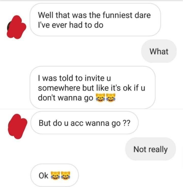 Text - Well that was the funniest dare I've ever had to do What I was told to invite u somewhere but like it's ok if u don't wanna go But do u acc wanna go?? Not really Ok
