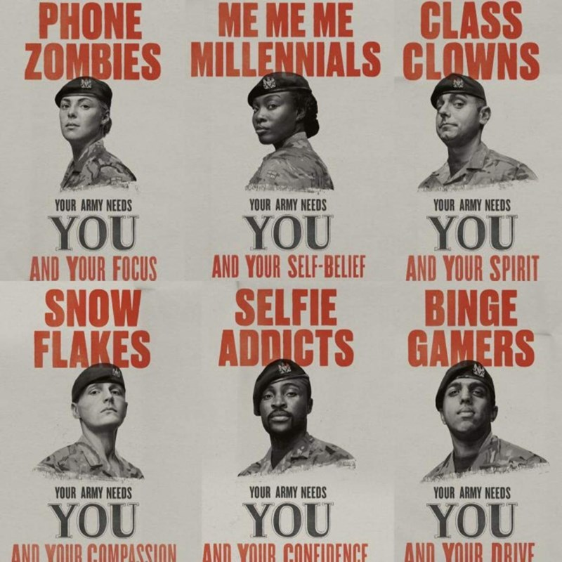 Text - PHONE ME ME ME ZOMBIES MILLENNIALS CLOWNS CLASS YOUR ARMY NEEDS YOUR ARMY NEEDS YOUR ARMY NEEDS YOU AND YOUR SELF-BELIEF YOU AND YOUR FOCUS YOU AND YOUR SPIRIT SELFIE BINGE SNOW FLAKES ADDICTS GAMERS YOUR ARMY NEEDS YOUR ARMY NEEDS YOUR ARMY NEEDS YOU YOU YOU AND YOUR DRIVE AND YOUR COMPASSION AND YOUR CONEIDENCE