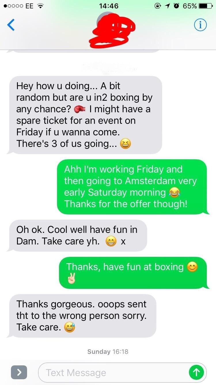 Text - @ 1O 65% O00o EE 14:46 (i Hey how u random but are u in2 boxing by doin... A bit any chance? spare ticket for an event on Friday if u wanna come. There's 3 of us going... I might have a Ahh I'm working Friday and then going to Amsterdam very early Saturday morning Thanks for the offer though! Oh ok. Cool well have fun in Dam. Take care yh. X Thanks, have fun at boxing Thanks gorgeous. ooops sent tht to the wrong person sorry Take care Sunday 16:18