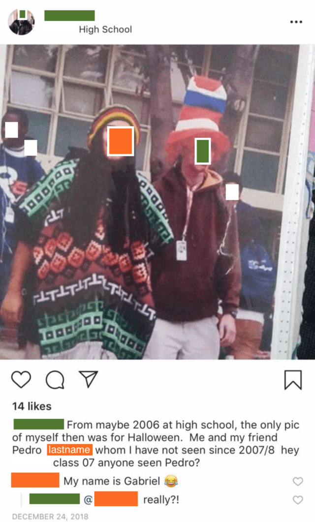 Font - High School LTITT T saspsh 14 likes From maybe 2006 at high school, the only pic of myself then was for Halloween. Me and my friend Pedro lastname whom I have not seen since 2007/8 hey class 07 anyone seen Pedro? My name is Gabriel really?! DECEMBER 24, 2018 :