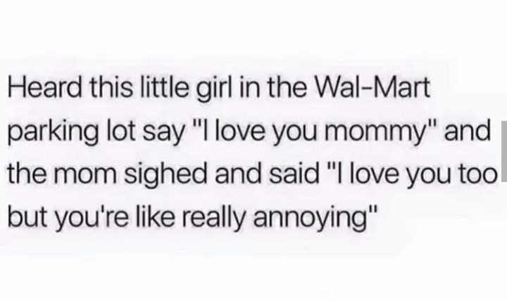 "Text that reads, ""Heard this little girl in the Wal-Mart parking lot say 'I love you mommy' and the mom sighed and said 'I love you too but you're like really annoying'"""