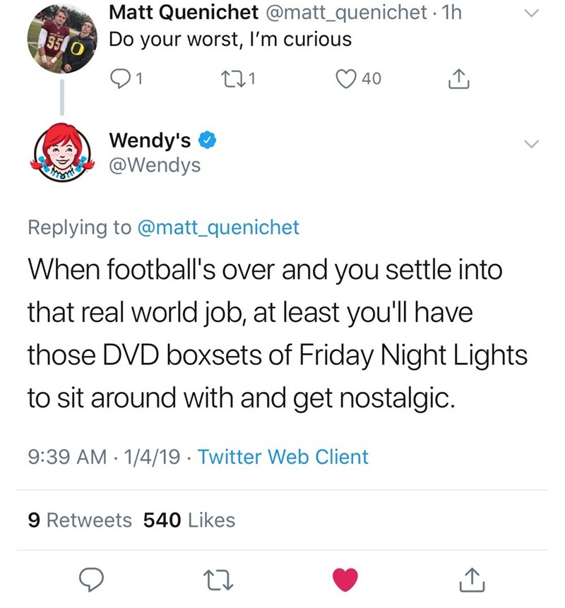 Text - Matt Quenichet @matt_quenichet 1h 55 0 Do your worst, I'm curious 40 Wendy's @Wendys Replying to @matt_quenichet When football's over and you settle into that real world job, at least you'll have those DVD boxsets of Friday Night Lights to sit around with and get nostalgic. 9:39 AM 1/4/19 Twitter Web Client 9 Retweets 540 Likes