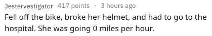 Text - Jestervestigator417 points Fell off the bike, broke her helmet, and had to go to the hospital. She was going 0 miles per hour. 3 hours ago
