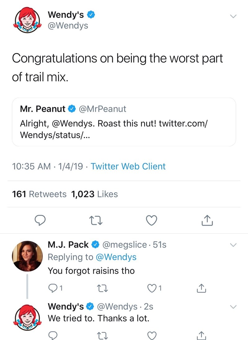 Text - Wendy's @Wendys Congratulations on being the worst part of trail mix Mr. Peanut @MrPeanut Alright, @Wendys. Roast this nut! twitter.com/ Wendys/status/.. 10:35 AM 1/4/19 Twitter Web Client 161 Retweets 1,023 Likes @megslice 51s M.J. Pack Replying to @Wendys You forgot raisins tho Wendy's @Wendys 2s We tried to. Thanks a lot.