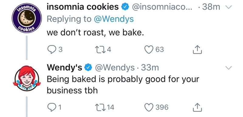 Text - insomnia cookies @insomniaco... .38m Romnla Replying to @Wendys Cookies we don't roast, we bake. 24 3 63 Wendy's Being baked is probably good for your @Wendys 33m business tbh 2214 396