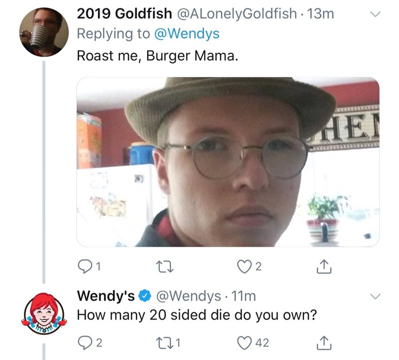 Face - 2019 Goldfish @ALonelyGoldfish 13m Replying to @Wendys Roast me, Burger Mama. wwww w HEI NNTER 2 Wendy's How many 20 sided die do you own? @Wendys 11m 42