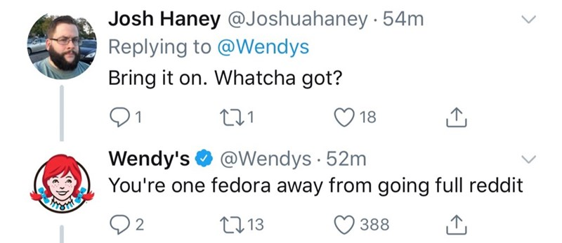 Text - Josh Haney @Joshuahaney.54m Replying to @Wendys Bring it on. Whatcha got? 1 18 Wendy's@Wendys 52m You're one fedora away from going full reddit L.13 388