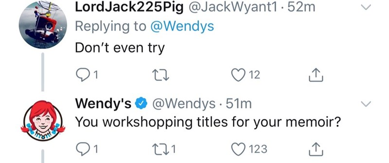 Text - LordJack225Pig @JackWyant1 52m Replying to @Wendys Don't even try 12 Wendy's @Wendys 51m You workshopping titles for your memoir? 123