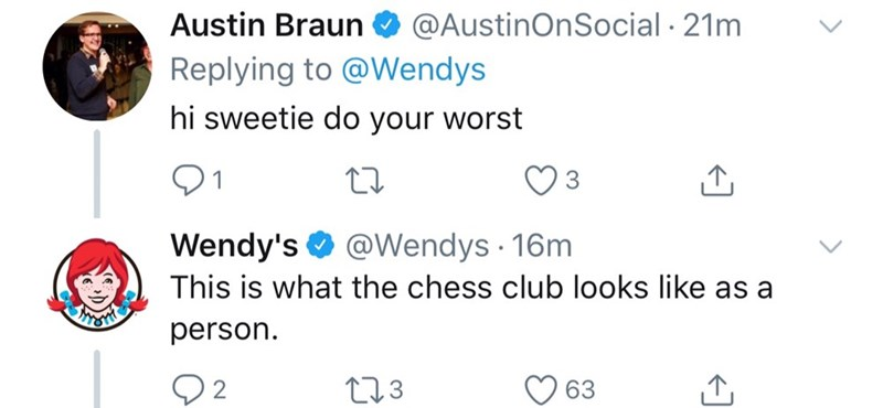 Text - Austin Braun @AustinOnSocial 21m Replying to @Wendys hi sweetie do your worst 3 Wendy's @Wendys 16m This is what the chess club looks like as a person t1.3 63