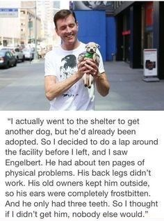 """Vertebrate - """"I actually went to the shelter to get another dog, but he'd already been adopted. So I decided to do a lap around the facility before I left, and I saw Engelbert. He had about ten pages of physical problems. His back legs didn't work. His old owners kept him outside, so his ears were completely frostbitten. And he only had three teeth. So I thought if I didn't get him, nobody else would."""""""