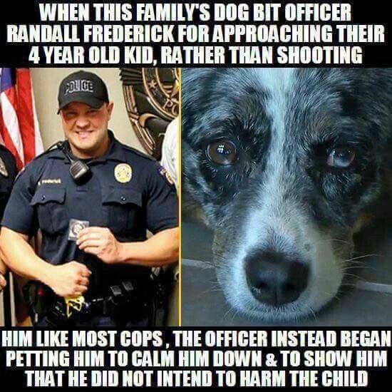Dog - WHEN THIS FAMILY'S DOG BIT OFFICER RANDALL FREDERICK FOR APPROACHING THEIR 4 YEAR OLD KID, RATHER THAN SHOOTING POUGE PC HIM LIKE MOST COPS, THE OFFICER INSTEAD BEGAN PETTING HIM TO CALM HIM DOWN & TO SHOW HIM THAT HE DID NOT INTEND TO HARM THE CHILD