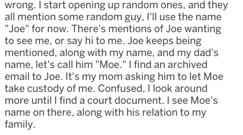 "Text - wrong. I start opening up random ones, and they all mention some random guy, I'll use the name ""Joe"" for now. There's mentions of Joe wanting to see me, or say hi to me. Joe keeps being mentioned, along with my name, and my dad's name, let's call him ""Moe."" I find an archived email to Joe. It's my mom asking him to let Moe take custody of me. Confused, I look around more until I find a court document. I see Moe's name on there, along with his relation to my family"