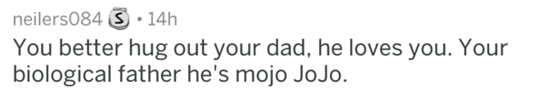 Text - neilers084 S .14h You better hug out your dad, he loves you. Your biological father he's mojo JoJo.