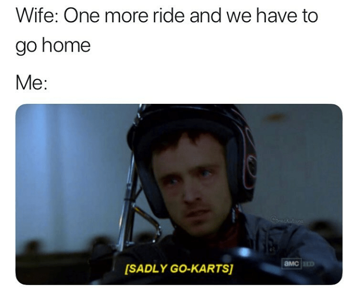 Meme about wife making husband get off the Go Karts with pic of Jesse Pinkman crying