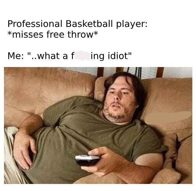 "Caption that reads, ""Professional basketball player: *Misses free throw;* Me: ...What a f*cking idiot"" above a pic of a fat guy sitting on a couch watching TV"