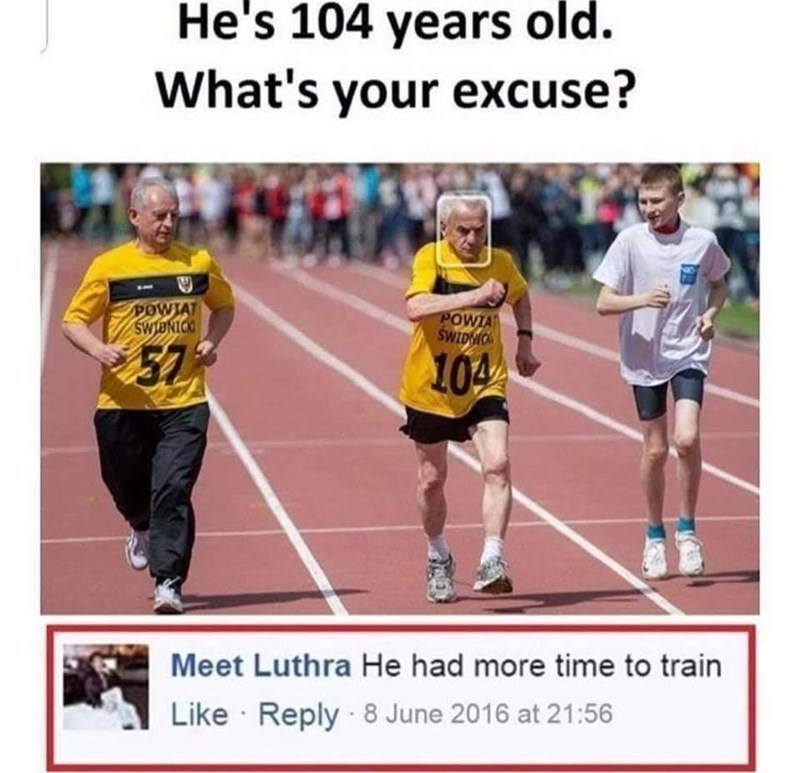 """Caption that reads, """"He's 104 years old. What's your excuse?"""" above a pic of an old guy running in a race; someone comments below, """"He had more time to train"""""""