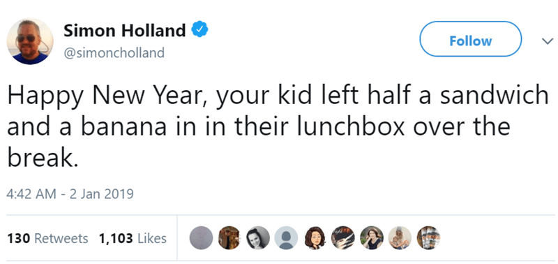 Text - Simon Holland Follow @simoncholland Happy New Year, your kid left half a sandwich and a banana in in their lunchbox over the break. 4:42 AM - 2 Jan 2019 130 Retweets 1,103 Likes