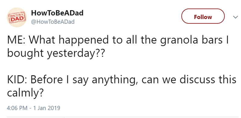 Text - HowToBeADad HOW TO B A DAD Follow @HowToBeADad ME: What happened to all the granola bars I bought yesterday?? KID: Before I say anything, can we discuss this calmly? 4:06 PM - 1 Jan 2019