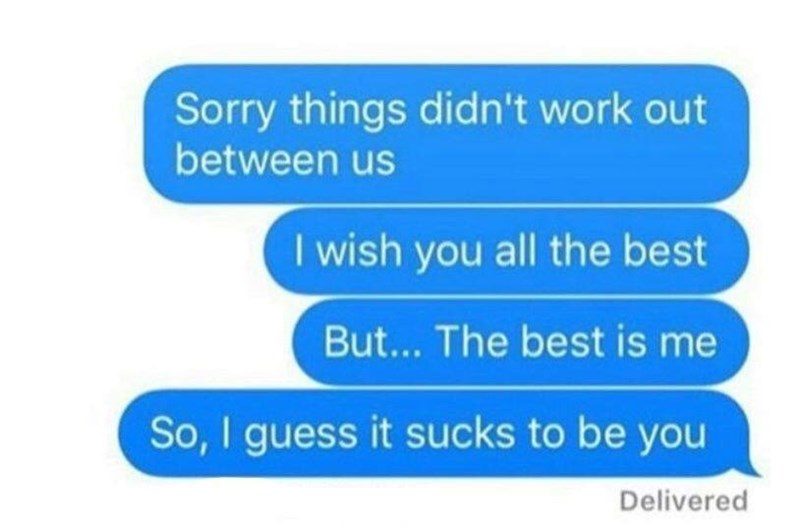 "Text conversation that reads, ""Sorry things didn't work out between us, I wish you all the best. But...the best is me, so I guess it sucks to be you"""