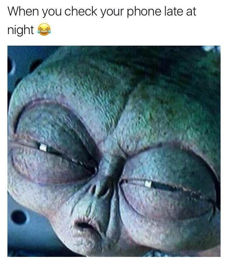 "Caption that reads, ""When you check your phone late at night"" above a pic of an alien squinting its eyes"